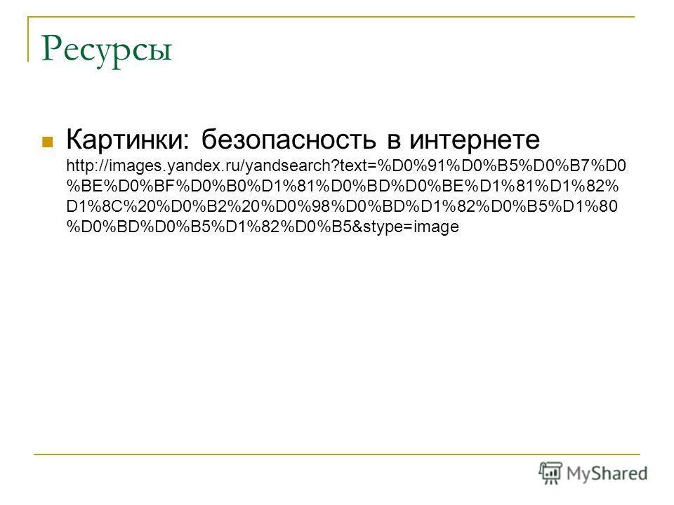 Ресурсы Картинки: безопасность в интернете http://images.yandex.ru/yandsearch?text=%D0%91%D0%B5%D0%B7%D0 %BE%D0%BF%D0%B0%D1%81%D0%BD%D0%BE%D1%81%D1%82% D1%8C%20%D0%B2%20%D0%98%D0%BD%D1%82%D0%B5%D1%80 %D0%BD%D0%B5%D1%82%D0%B5&stype=image