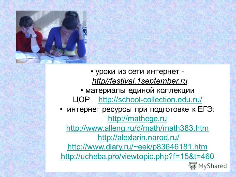 уроки из сети интернет - http//festival.1september.ru материалы единой коллекции ЦОР http://school-collection.edu.ru/http://school-collection.edu.ru/ интернет ресурсы при подготовке к ЕГЭ: http://mathege.ru http://www.alleng.ru/d/math/math383.htm htt