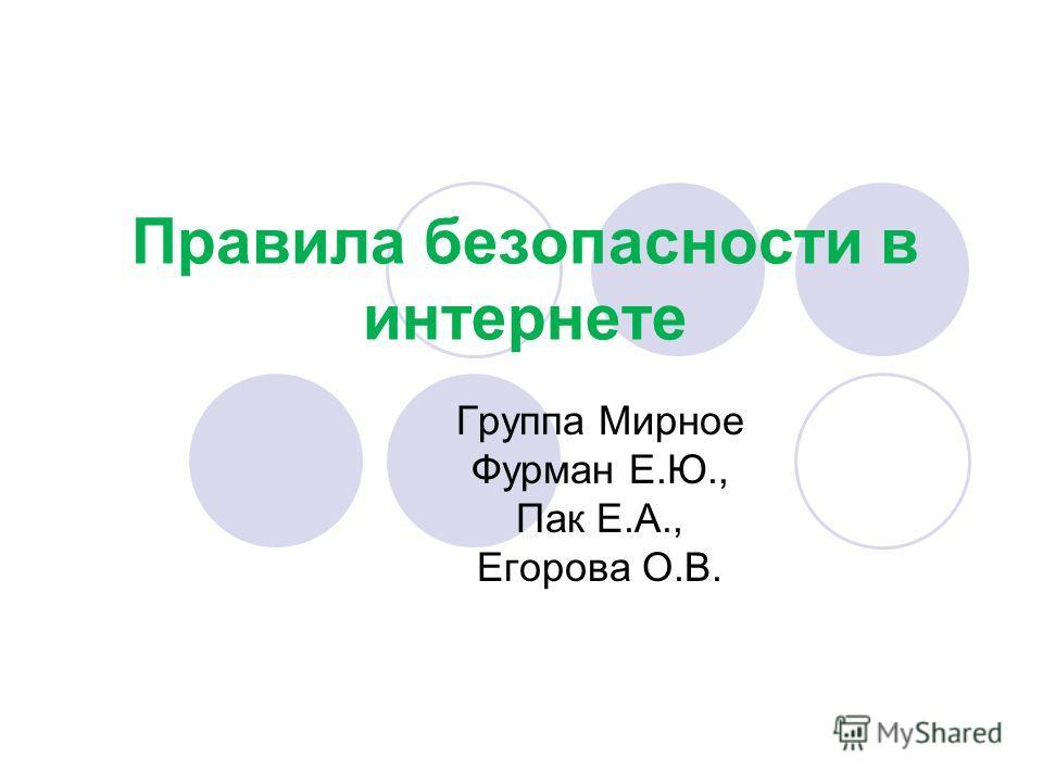 Правила безопасности в интернете Группа Мирное Фурман Е.Ю., Пак Е.А., Егорова О.В.