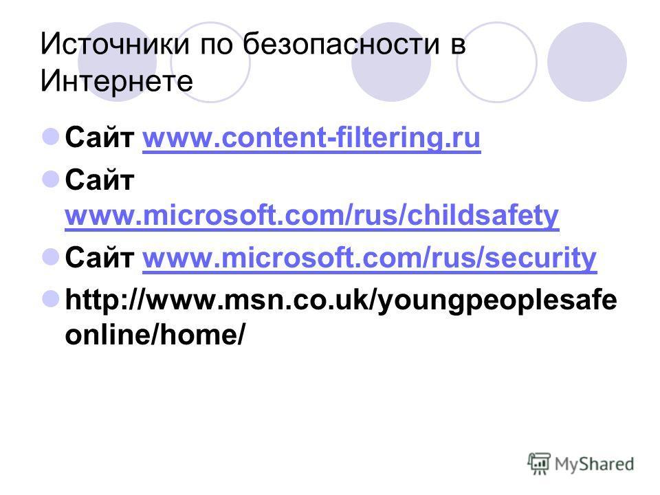 Источники по безопасности в Интернете Сайт www.content-filtering.ruwww.content-filtering.ru Сайт www.microsoft.com/rus/childsafety www.microsoft.com/rus/childsafety Сайт www.microsoft.com/rus/securitywww.microsoft.com/rus/security http://www.msn.co.u