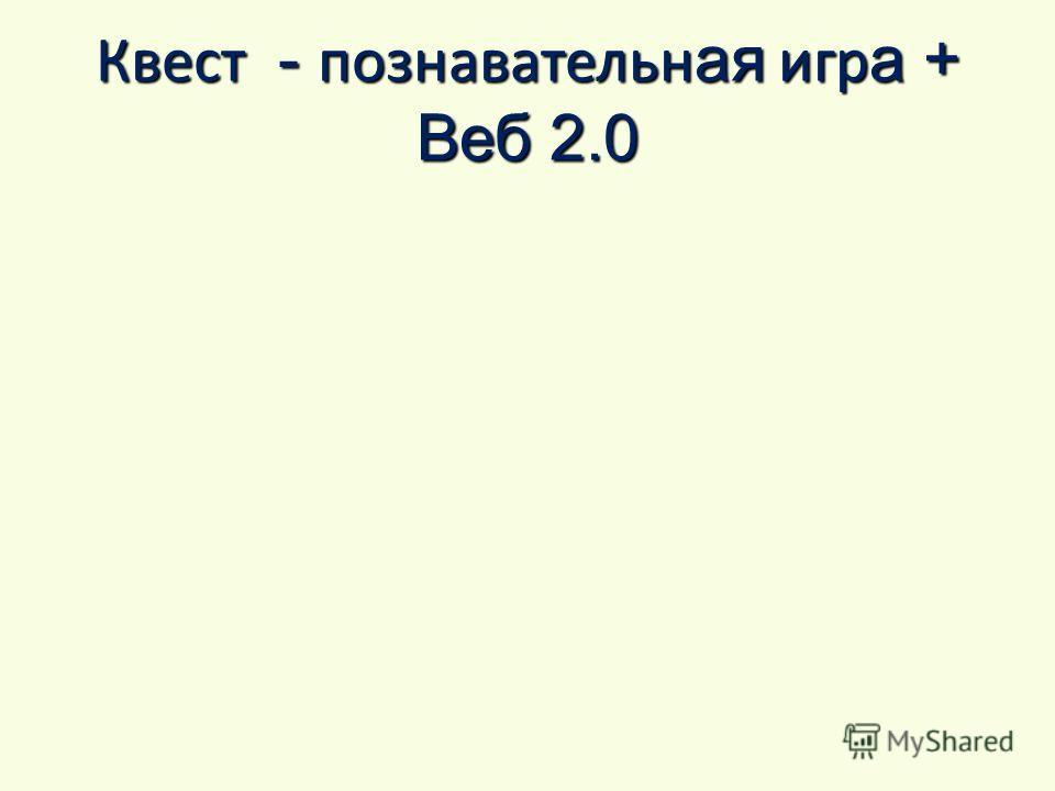 Квест - познавательн ая игр а + Веб 2.0