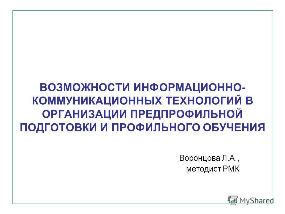 ВОЗМОЖНОСТИ ИНФОРМАЦИОННО- КОММУНИКАЦИОННЫХ ТЕХНОЛОГИЙ В ОРГАНИЗАЦИИ ПРЕДПРОФИЛЬНОЙ ПОДГОТОВКИ И ПРОФИЛЬНОГО ОБУЧЕНИЯ Воронцова Л.А., методист РМК