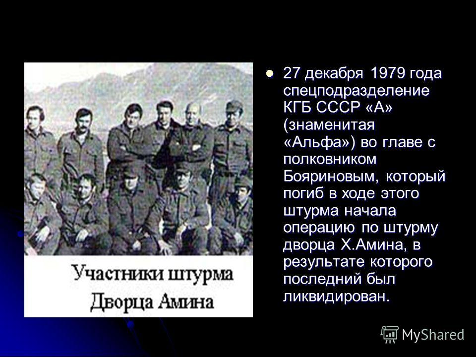 27 декабря 1979 года спецподразделение КГБ СССР «А» (знаменитая «Альфа») во главе с полковником Бояриновым, который погиб в ходе этого штурма начала операцию по штурму дворца Х.Амина, в результате которого последний был ликвидирован. 27 декабря 1979