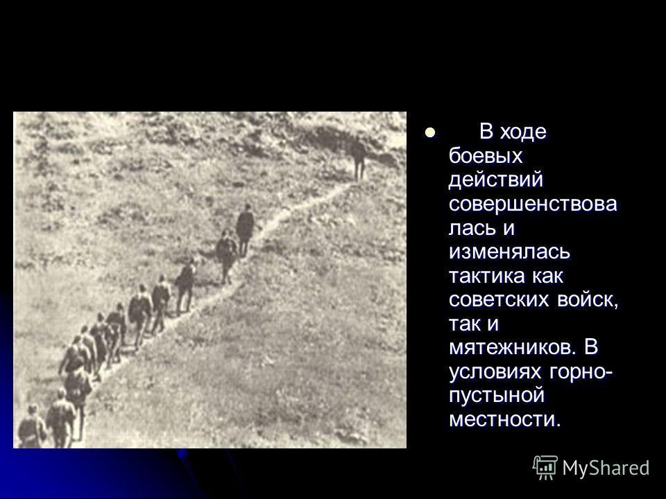 В ходе боевых действий совершенствова лась и изменялась тактика как советских войск, так и мятежников. В условиях горно- пустыной местности. В ходе боевых действий совершенствова лась и изменялась тактика как советских войск, так и мятежников. В усло