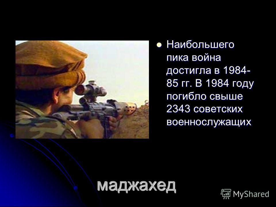 маджахед Наибольшего пика война достигла в 1984- 85 гг. В 1984 году погибло свыше 2343 советских военнослужащих Наибольшего пика война достигла в 1984- 85 гг. В 1984 году погибло свыше 2343 советских военнослужащих