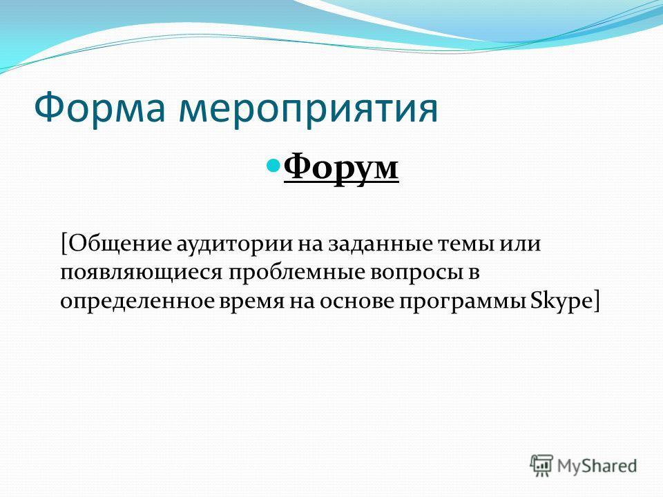Форма мероприятия Форум [Общение аудитории на заданные темы или появляющиеся проблемные вопросы в определенное время на основе программы Skype]