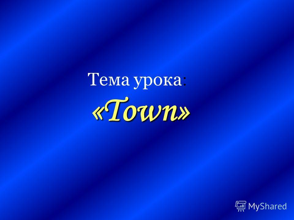 «Town» Тема урока : «Town»