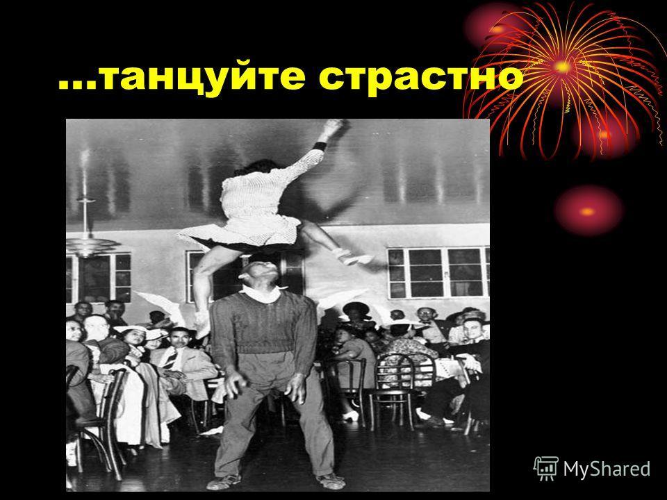 ...танцуйте страстно