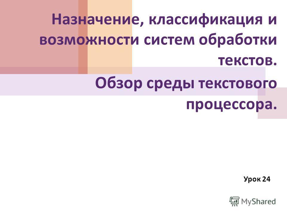 Назначение, классификация и возможности систем обработки текстов. Обзор среды текстового процессора. Урок 24