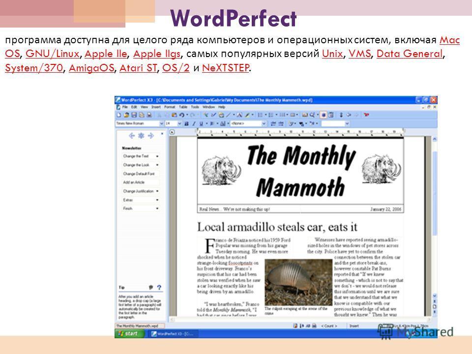 WordPerfect программа доступна для целого ряда компьютеров и операционных систем, включая Mac OS, GNU/Linux, Apple IIe, Apple IIgs, самых популярных версий Unix, VMS, Data General, System/370, AmigaOS, Atari ST, OS/2 и NeXTSTEP. Mac OSGNU/LinuxApple