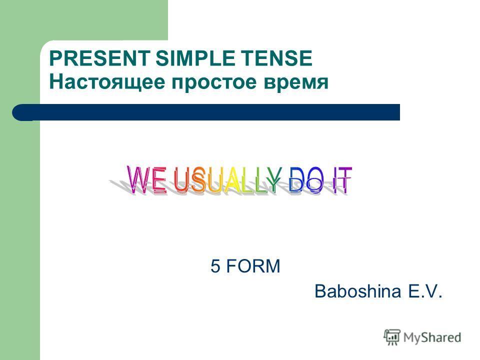 PRESENT SIMPLE TENSE Настоящее простое время 5 FORM Baboshina E.V.