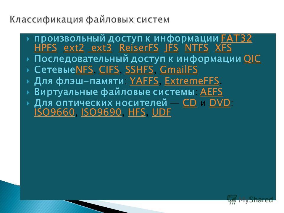 произвольный доступ к информации FAT32, HPFS, ext2, ext3, ReiserFS, JFS, NTFS, XFSFAT32 HPFSext2 ext3ReiserFSJFSNTFSXFS Последовательный доступ к информации QICQIC СетевыеNFS, CIFS, SSHFS, GmailFSNFSCIFSSSHFSGmailFS Для флэш-памяти: YAFFS, ExtremeFFS