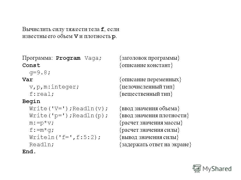 Вычислить силу тяжести тела f, если известны его объем V и плотность p. Программа: Program Vaga; {заголовок программы} Const {описание констант} g=9.8; Var {описание переменных} v,p,m:integer; {целочисленный тип} f:real; {вещественный тип} Begin Writ