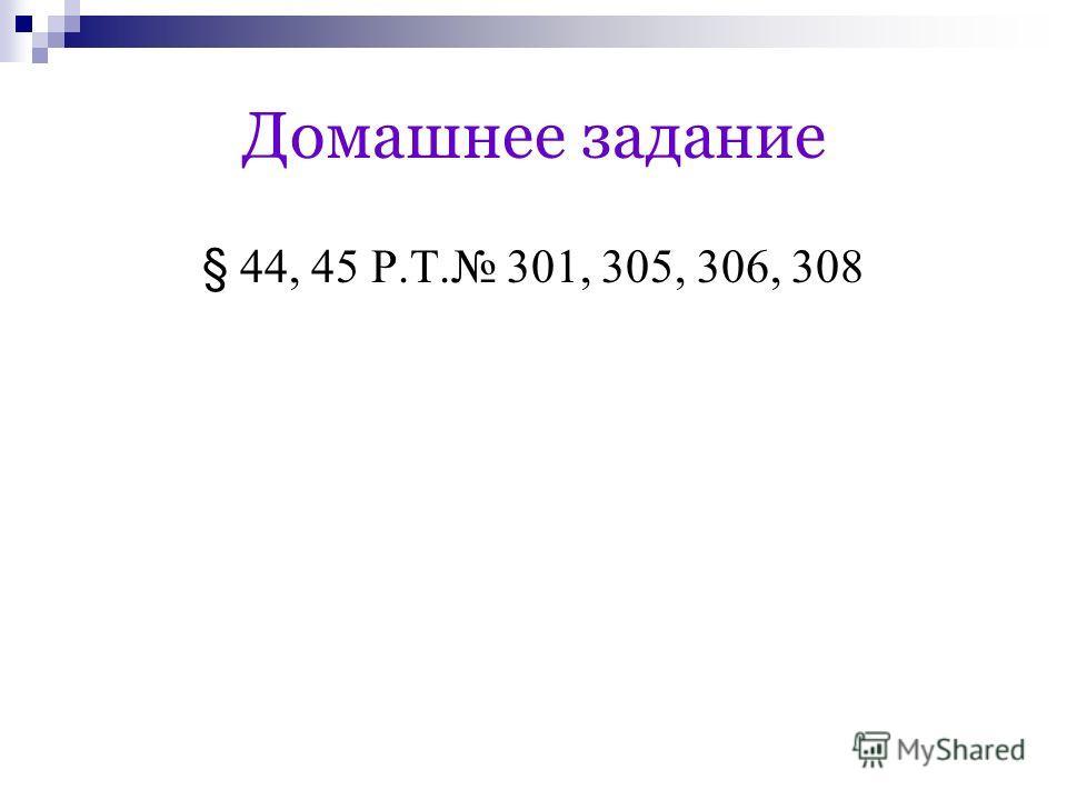 Домашнее задание § 44, 45 Р.Т. 301, 305, 306, 308