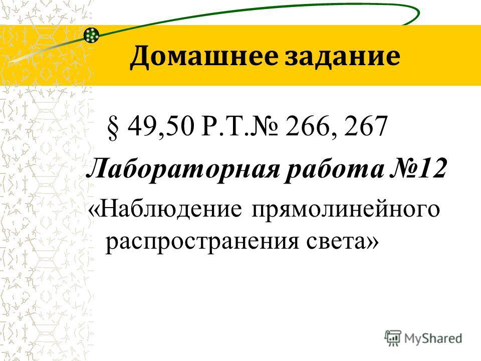 Домашнее задание § 49,50 Р.Т. 266, 267 Лабораторная работа 12 «Наблюдение прямолинейного распространения света»