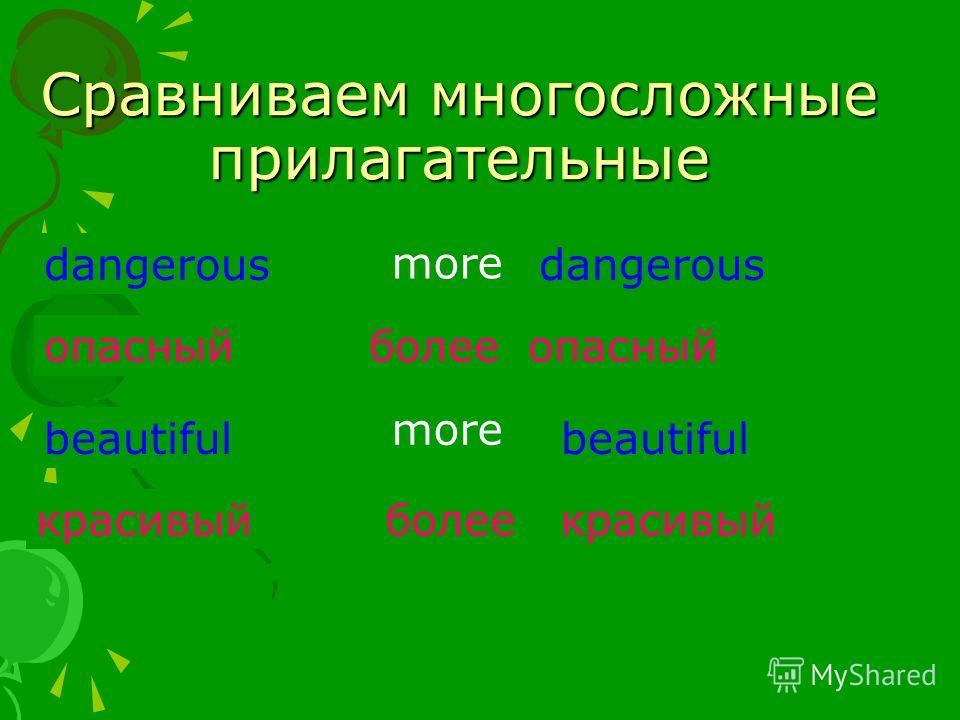 Сравниваем многосложные прилагательные dangerous опасный более опасный beautiful красивый более красивый more