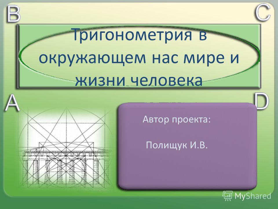 Тригонометрия в окружающем нас мире и жизни человека Автор проекта: Полищук И.В.