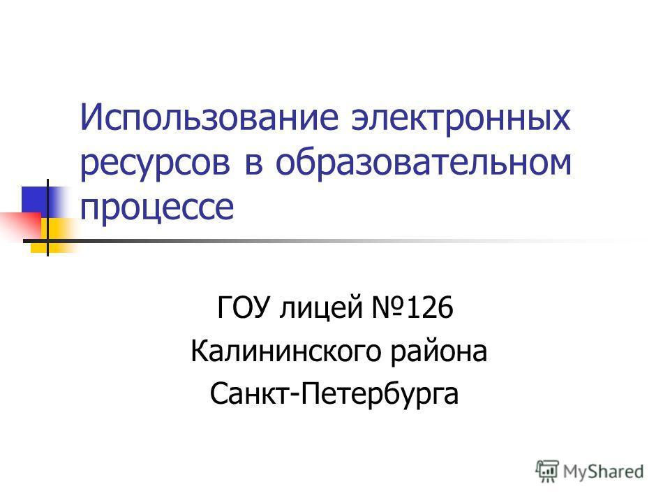 Использование электронных ресурсов в образовательном процессе ГОУ лицей 126 Калининского района Санкт-Петербурга