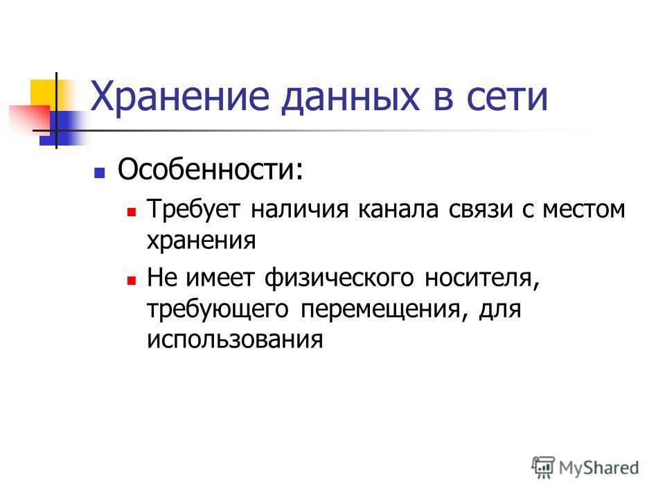 Хранение данных в сети Особенности: Требует наличия канала связи с местом хранения Не имеет физического носителя, требующего перемещения, для использования