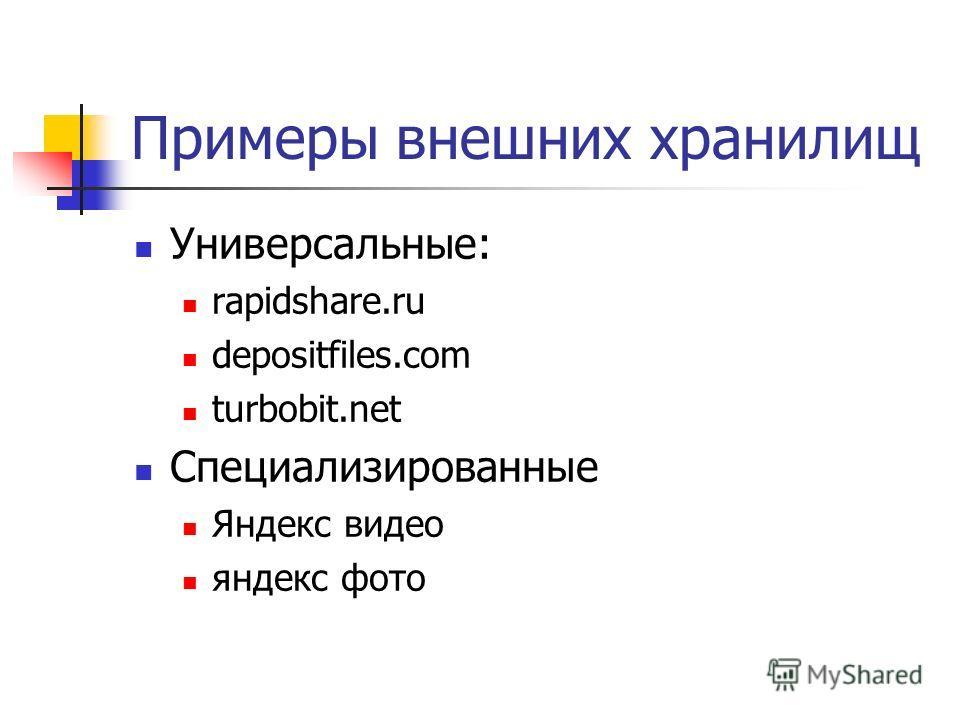 Примеры внешних хранилищ Универсальные: rapidshare.ru depositfiles.com turbobit.net Специализированные Яндекс видео яндекс фото