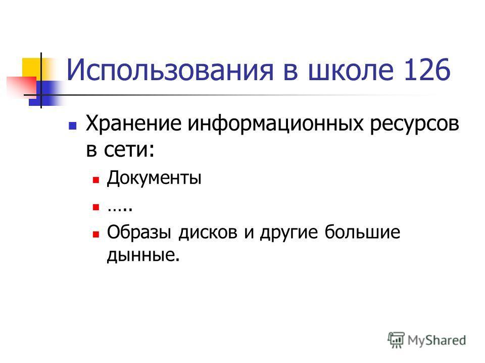 Использования в школе 126 Хранение информационных ресурсов в сети: Документы ….. Образы дисков и другие большие дынные.