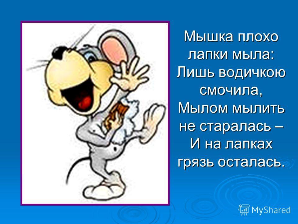 Мышка плохо лапки мыла: Лишь водичкою смочила, Мылом мылить не старалась – И на лапках грязь осталась.