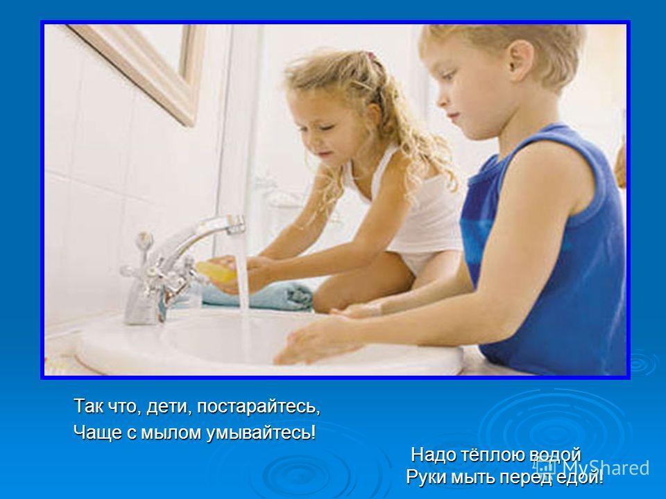 Так что, дети, постарайтесь, Чаще с мылом умывайтесь! Надо тёплою водой Руки мыть перед едой!
