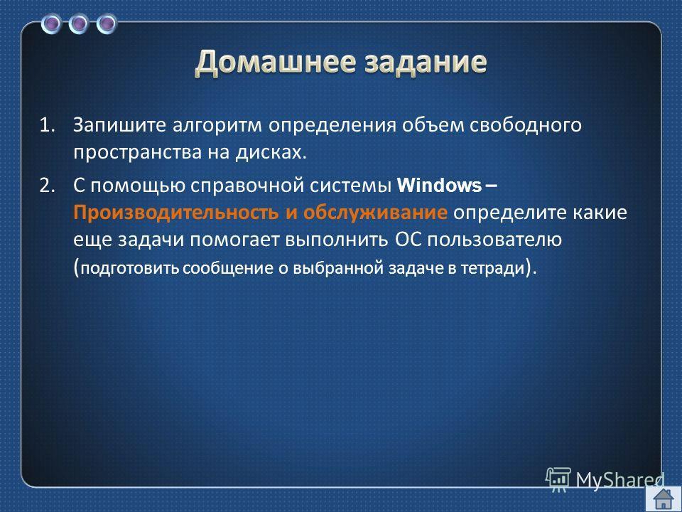 1.Запишите алгоритм определения объем свободного пространства на дисках. 2.С помощью справочной системы Windows – Производительность и обслуживание определите какие еще задачи помогает выполнить ОС пользователю ( подготовить сообщение о выбранной зад