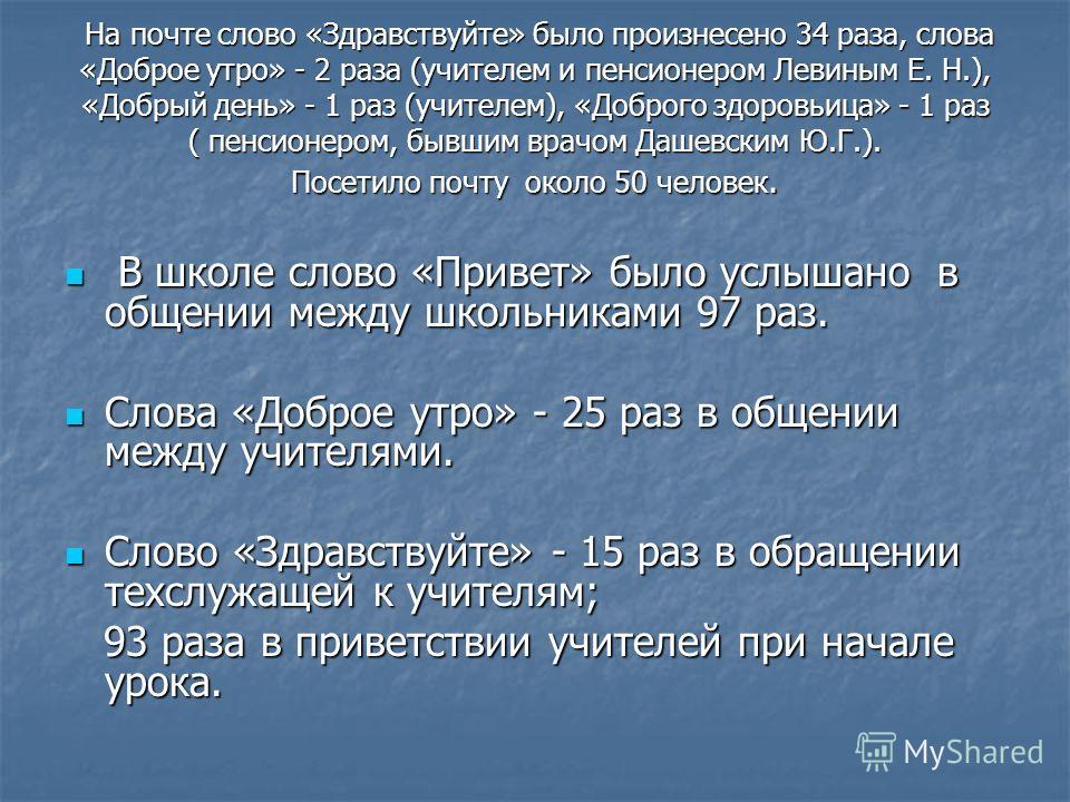 На почте слово «Здравствуйте» было произнесено 34 раза, слова «Доброе утро» - 2 раза (учителем и пенсионером Левиным Е. Н.), «Добрый день» - 1 раз (учителем), «Доброго здоровьица» - 1 раз ( пенсионером, бывшим врачом Дашевским Ю.Г.). Посетило почту о