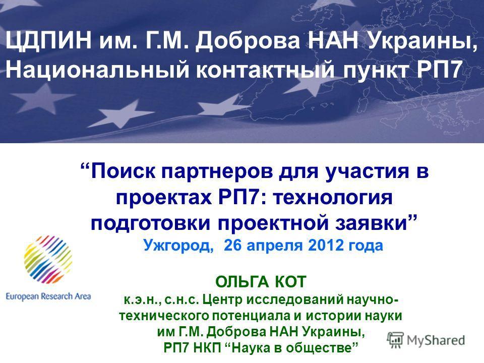 Поиск партнеров для участия в проектах РП7: технология подготовки проектной заявки Ужгород, 26 апреля 2012 года Joint Support Office (JSO) for Enhancing Ukraines Integration into the EU Research Area (ERA) EuropeAID/127891/C/SER/UA ЦДПИН им. Г.М. Доб