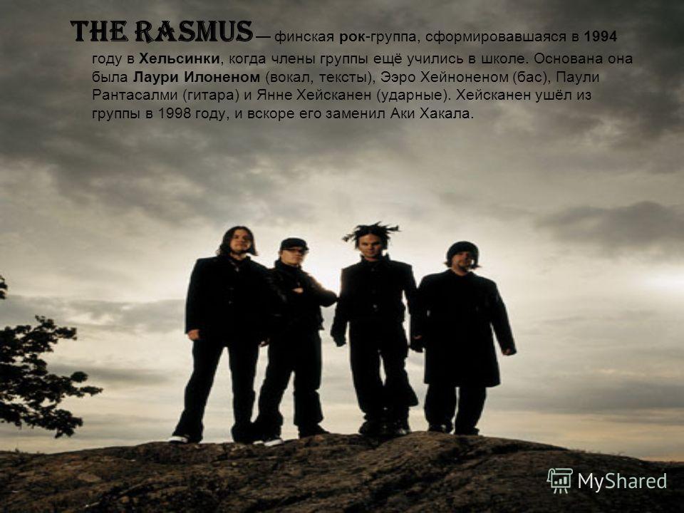 The Rasmus финская рок-группа, сформировавшаяся в 1994 году в Хельсинки, когда члены группы ещё учились в школе. Основана она была Лаури Илоненом (вокал, тексты), Ээро Хейноненом (бас), Паули Рантасалми (гитара) и Янне Хейсканен (ударные). Хейсканен