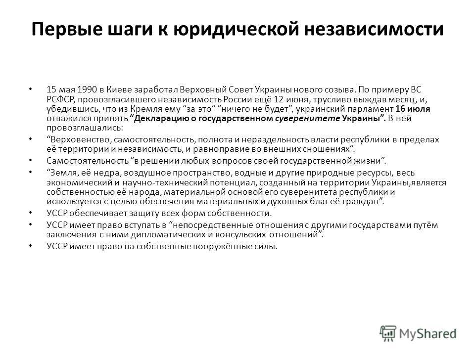 Первые шаги к юридической независимости 15 мая 1990 в Киеве заработал Верховный Совет Украины нового созыва. По примеру ВС РСФСР, провозгласившего независимость России ещё 12 июня, трусливо выждав месяц, и, убедившись, что из Кремля ему за это ничего