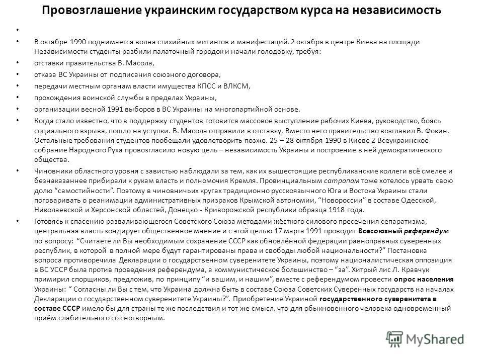 Провозглашение украинским государством курса на независимость В октябре 1990 поднимается волна стихийных митингов и манифестаций. 2 октября в центре Киева на площади Независимости студенты разбили палаточный городок и начали голодовку, требуя: отстав