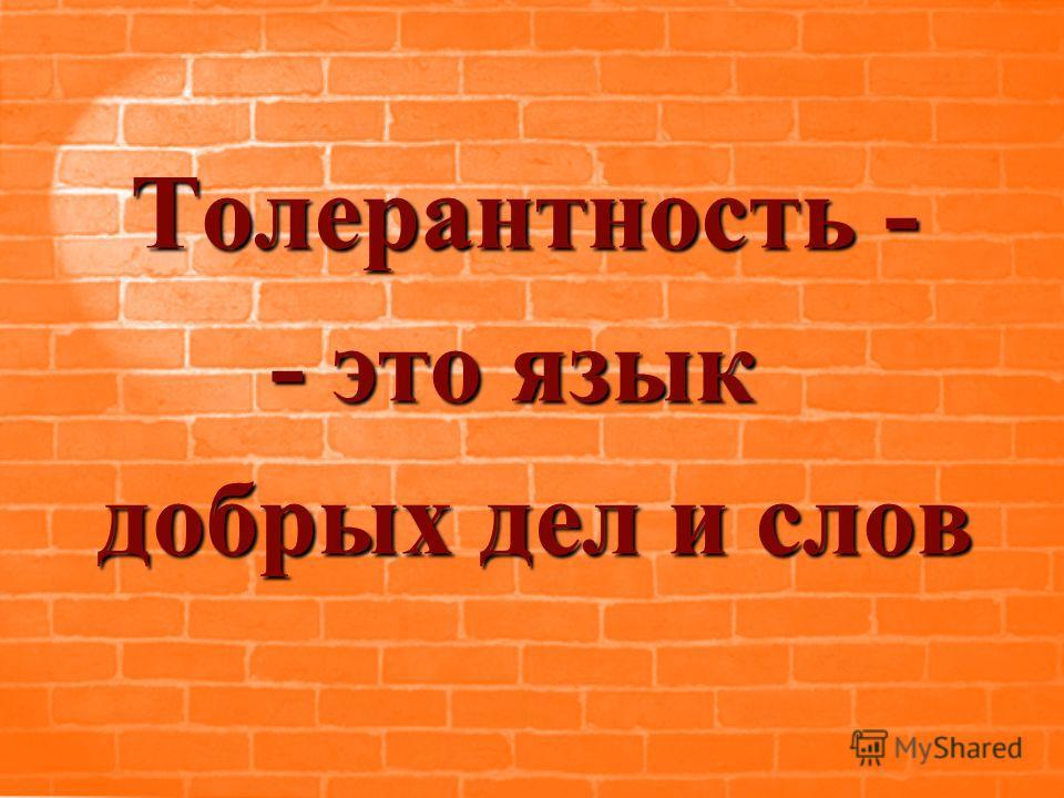 Т олерантность - - это язык добрых дел и слов