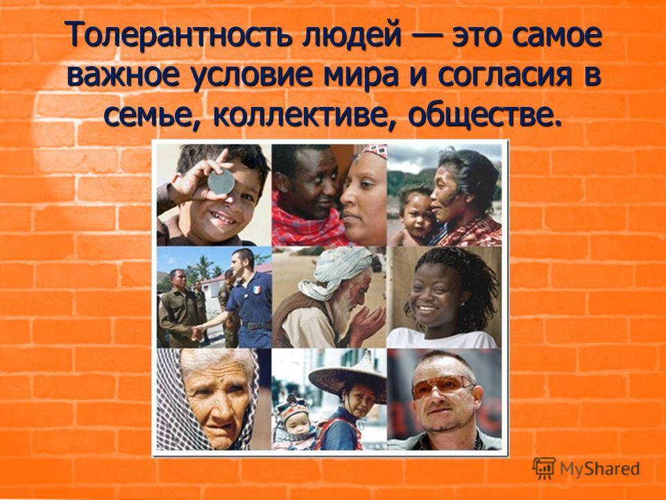 Толерантность людей это самое важное условие мира и согласия в семье, коллективе, обществе.