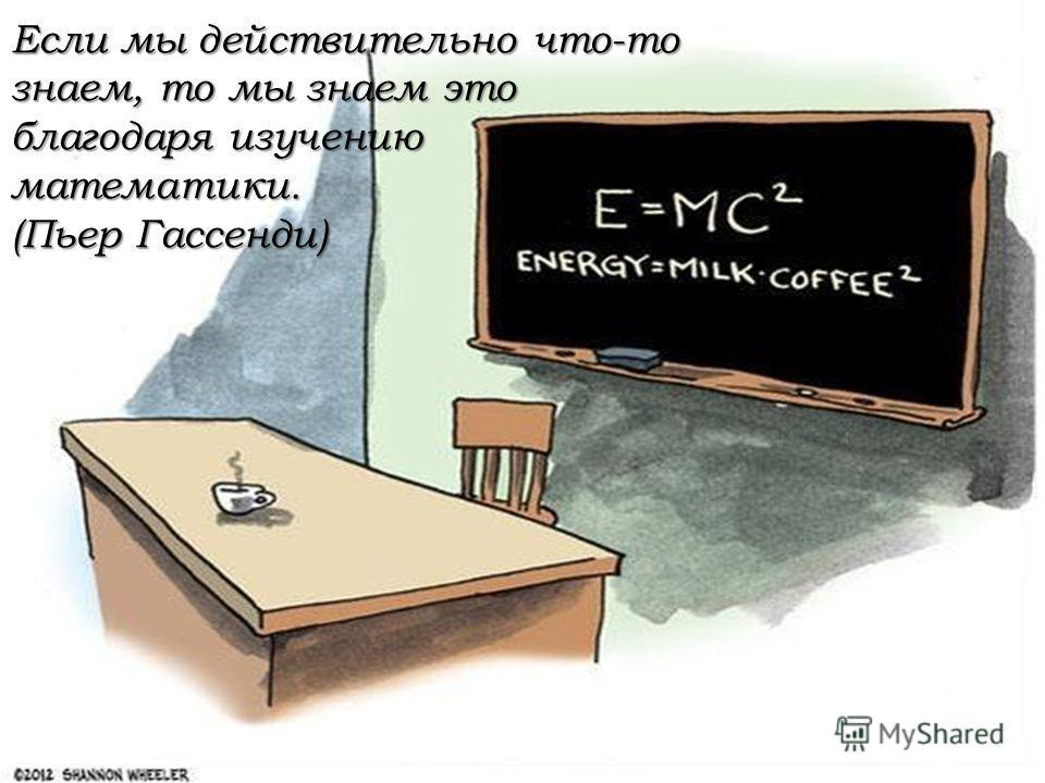 Если мы действительно что-то знаем, то мы знаем это благодаря изучению математики. (Пьер Гассенди)