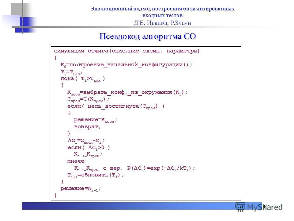 17 Псевдокод алгоритма СО симуляция_отжига(описание_схемы, параметры) { K 0 =построение_начальной_конфигурации(); T i =T нач ; пока( T i >T кон ) { K пром =выбрать_конф._из_окружения(K i ); C пром =C(K пром ); если( цель_достигнута(C пром ) ) { решен