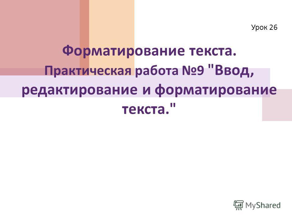Форматирование текста. Практическая работа 9  Ввод, редактирование и форматирование текста. Урок 26