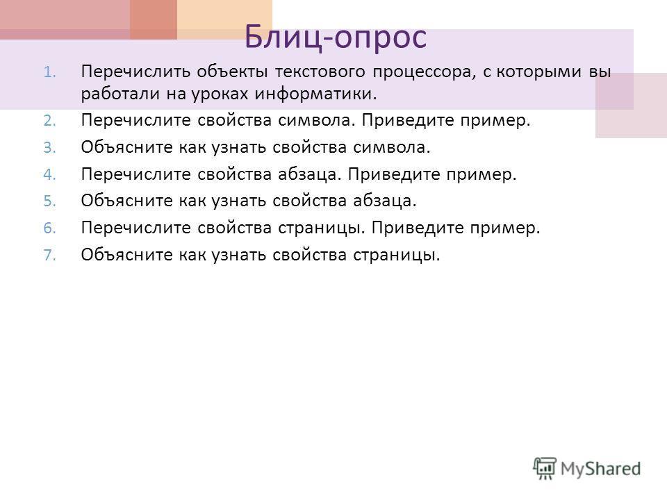 Блиц - опрос 1. Перечислить объекты текстового процессора, с которыми вы работали на уроках информатики. 2. Перечислите свойства символа. Приведите пример. 3. Объясните как узнать свойства символа. 4. Перечислите свойства абзаца. Приведите пример. 5.