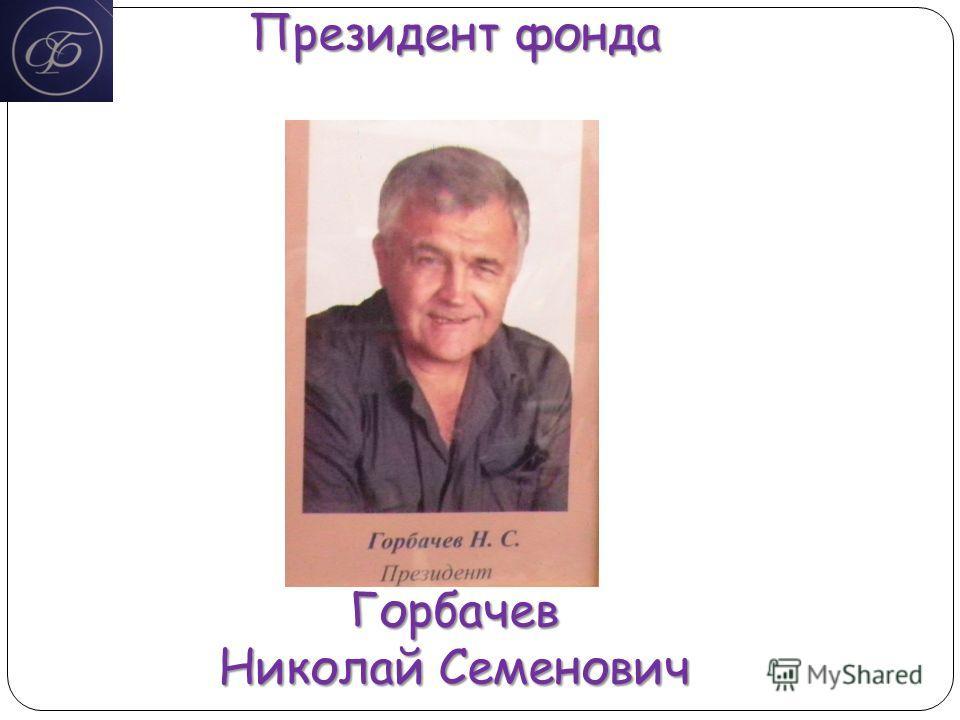 Президент фонда Горбачев Николай Семенович
