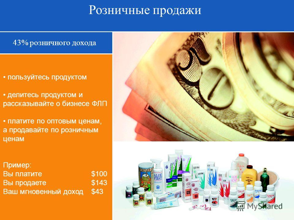 Розничные продажи 43% розничного дохода пользуйтесь продуктом делитесь продуктом и рассказывайте о бизнесе ФЛП платите по оптовым ценам, а продавайте по розничным ценам Пример: Вы платите $100 Вы продаете $143 Ваш мгновенный доход $43
