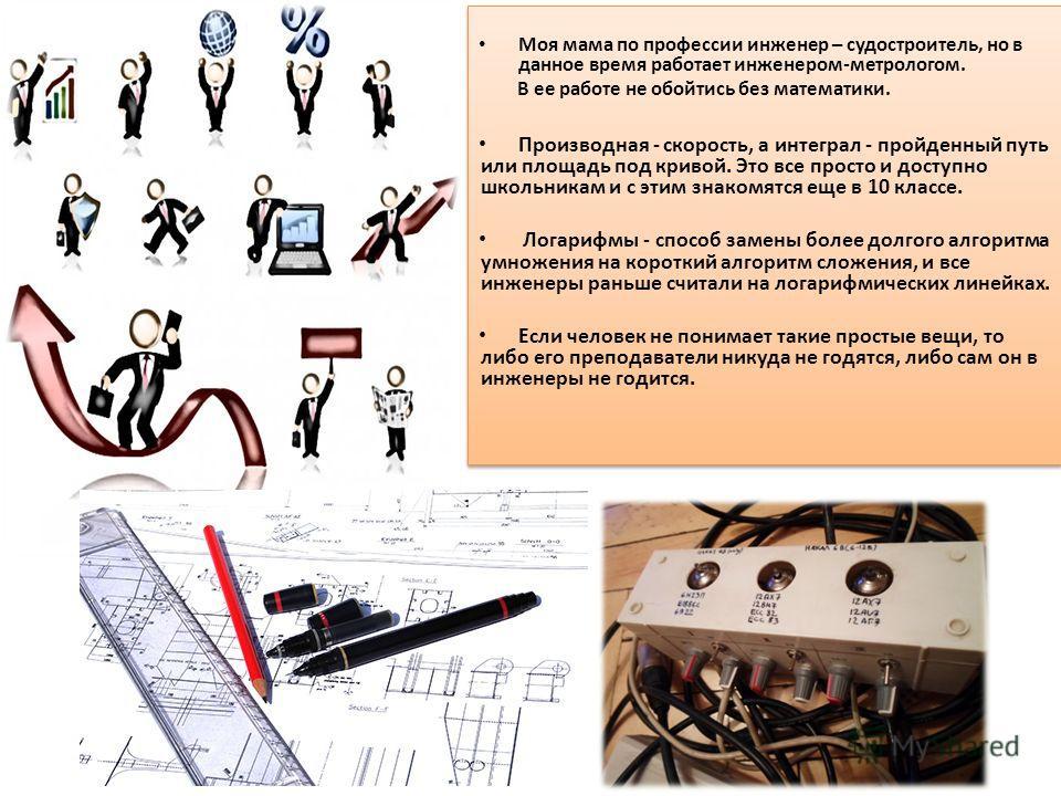 Математика - основа инженерного дела Необходимо производить расчеты материалов, расчеты параметров работы, всевозможных инженерных узлов.