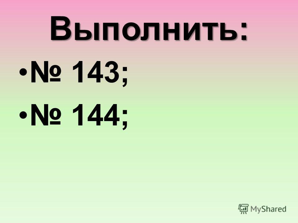 Выполнить: 143; 144;