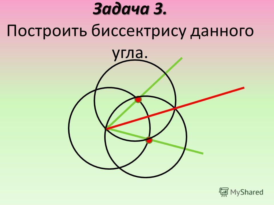 Задача 3. Задача 3. Построить биссектрису данного угла.