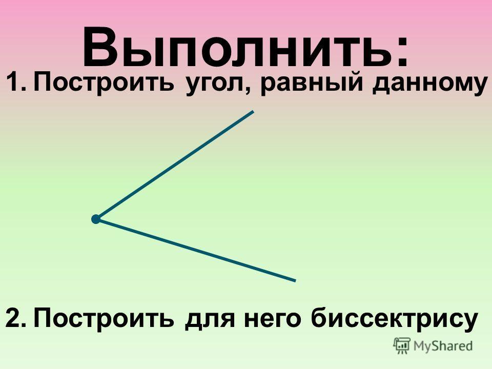 Выполнить: 1.Построить угол, равный данному 2.Построить для него биссектрису