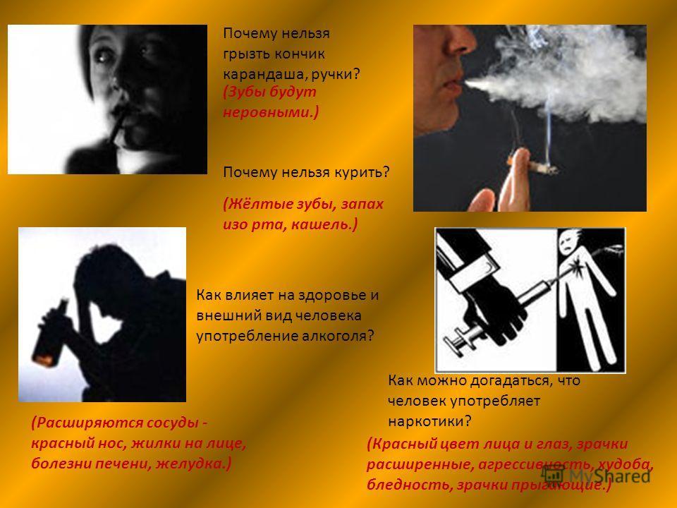 Почему нельзя грызть кончик карандаша, ручки? (Зубы будут неровными.) Почему нельзя курить? (Жёлтые зубы, запах изо рта, кашель.) Как влияет на здоровье и внешний вид человека употребление алкоголя? (Расширяются сосуды - красный нос, жилки на лице, б