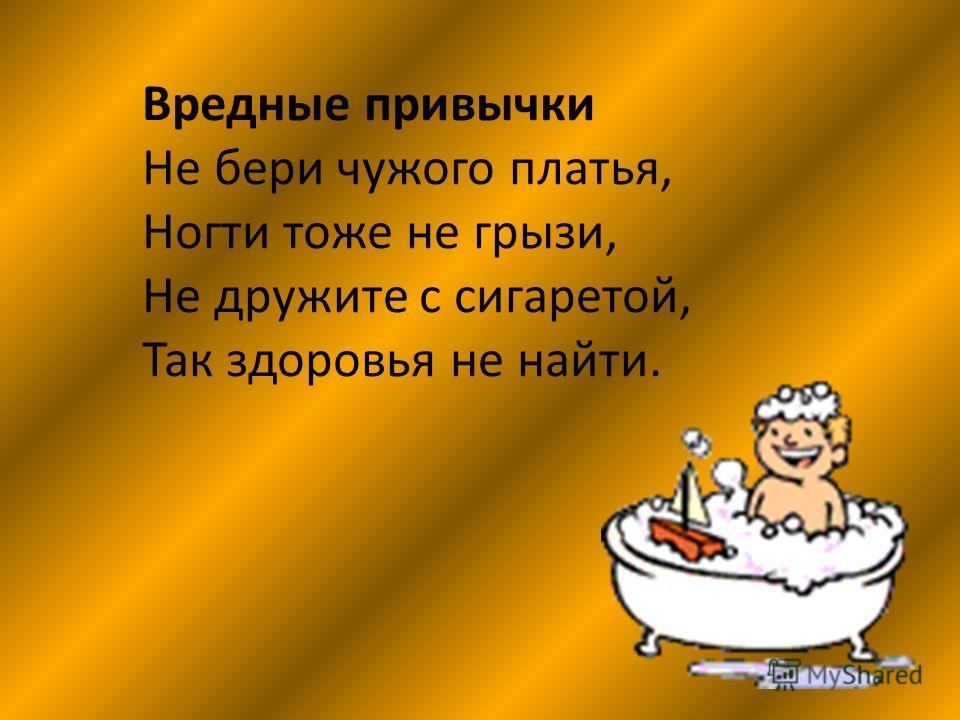 Вредные привычки Не бери чужого платья, Ногти тоже не грызи, Не дружите с сигаретой, Так здоровья не найти.