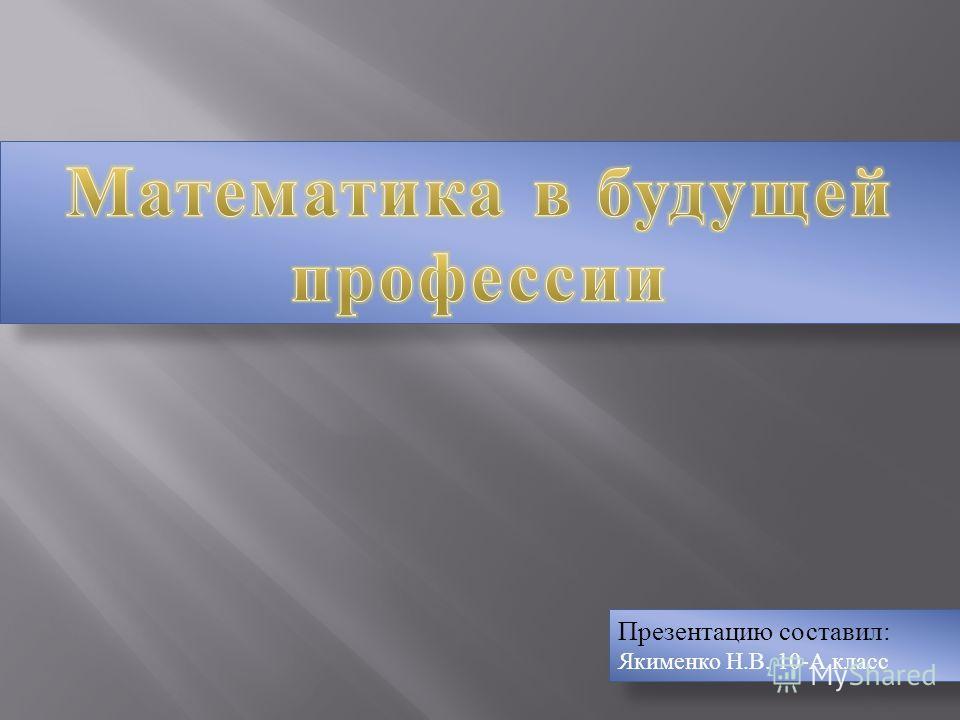 Презентацию составил: Якименко Н.В. 10-А класс