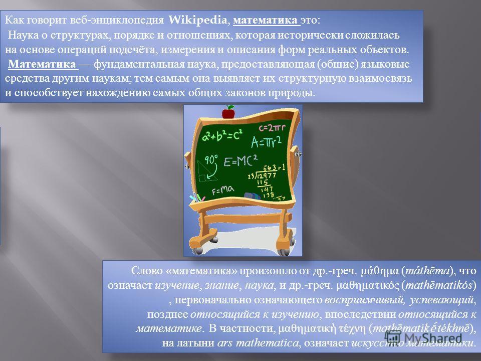 Как говорит веб-энциклопедия Wikipedia, математика это: Наука о структурах, порядке и отношениях, которая исторически сложилась на основе операций подсчёта, измерения и описания форм реальных объектов. Математика фундаментальная наука, предоставляюща