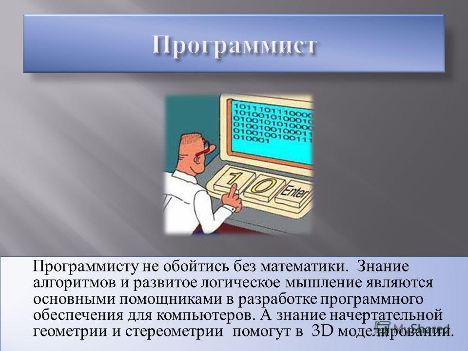 Программисту не обойтись без математики. Знание алгоритмов и развитое логическое мышление являются основными помощниками в разработке программного обеспечения для компьютеров. А знание начертательной геометрии и стереометрии помогут в 3D моделировани